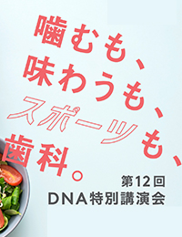 第12回DNA特別講演会「噛むも、味わうも、スポーツも、歯科。」